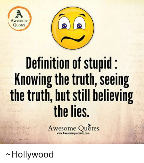 Awesome Quotes Definition Of Stupid Knowing The Truth Seeing The Inspiration Quotes Definition