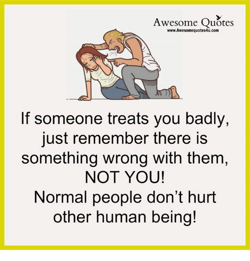 Awesome Quotes If Someone Treats You Badly Just Remember There Is