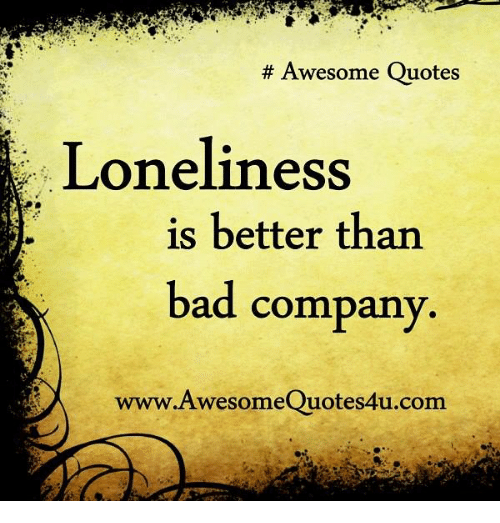 Awesome Quotes Loneliness Is Better Than Bad Company Www