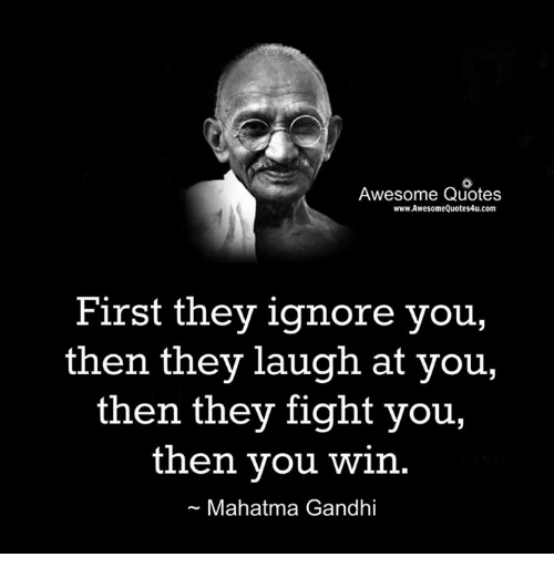 First They Ignore You Then They Laugh At You Then They Fight You Then You Win