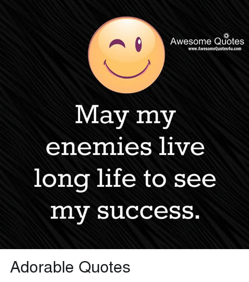 Life, Memes, and Live: Awesome Quotes  www.AwesomeQuotes4u.com  May my  enemies live  long life to see  my success. Adorable Quotes
