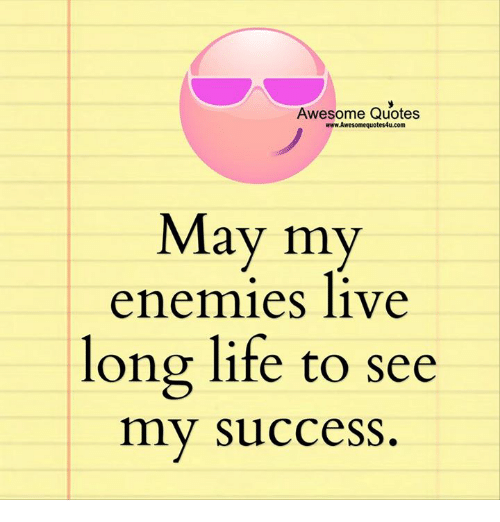 Life, Memes, And Live: Awesome Quotes Www.Awesomequotes4u.com May My  Enemies Live Long Life To See My Success