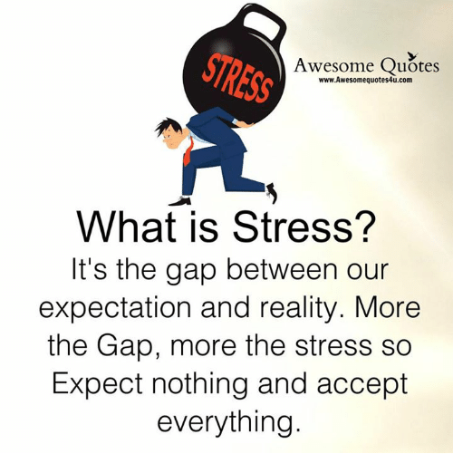 Memes, The Gap, and Quotes: Awesome Quotes  www.Awesomequotes4u.com  What is Stress?  It's the gap between our  expectation and reality. More  the Gap, more the stress so  Expect nothing and accept  everything