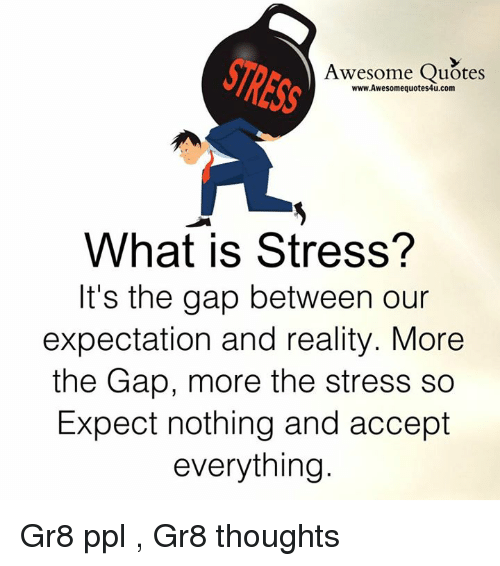 Memes, The Gap, and Quotes: Awesome Quotes  www.Awesomequotes4u.com  What is Stress?  It's the gap between our  expectation and reality. More  the Gap, more the stress so  Expect nothing and accept  everything Gr8 ppl , Gr8 thoughts