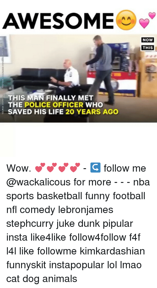 Basketball, Cats, and Dunk: AWESOME  THIS MAN FINALLY MET  THE POLICE OFFICER  WHO  SAVED HIS LIFE 20 YEARS AGO  NOW  THIS Wow. 💕💕💕💕 - ↪ follow me @wackalicous for more - - - nba sports basketball funny football nfl comedy lebronjames stephcurry juke dunk pipular insta like4like follow4follow f4f l4l like followme kimkardashian funnyskit instapopular lol lmao cat dog animals