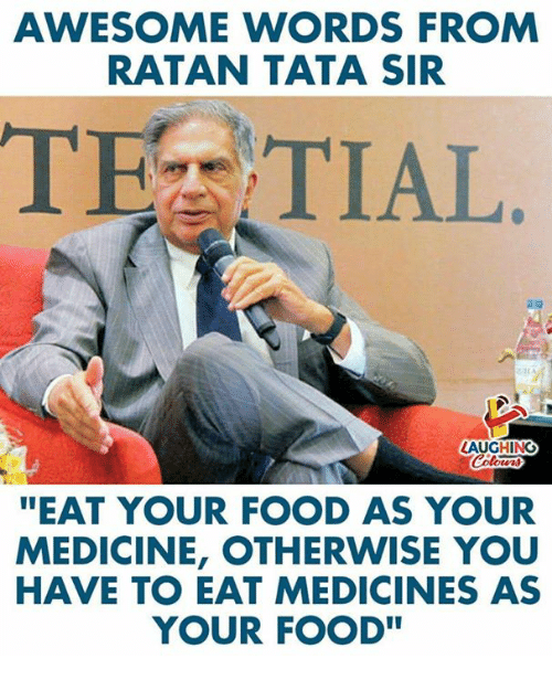 Food, Awesome, and Medicine: AWESOME WORDS FROM  RATAN TATA SIR  TEZ TIAL  LAUGHING  EAT YOUR FOOD AS YOUR  MEDICINE, OTHERWISE YOU  HAVE TO EAT MEDICINES AS  YOUR FOOD
