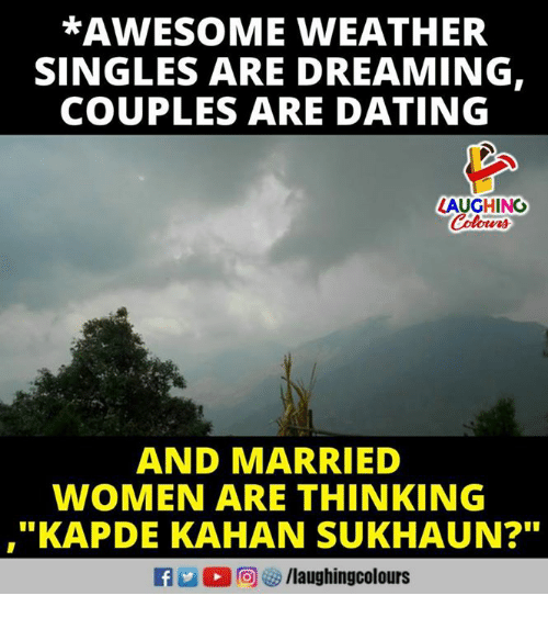 "Dating, Women, and Awesome: *AWESOME WVEATHER  SINGLES ARE DREAMING,  COUPLES ARE DATING  LAUGHING  AND MARRIED  WOMEN ARE THINKING  ""KAPDE KAHAN SUKHAUN?  21  f/laughingcolours"