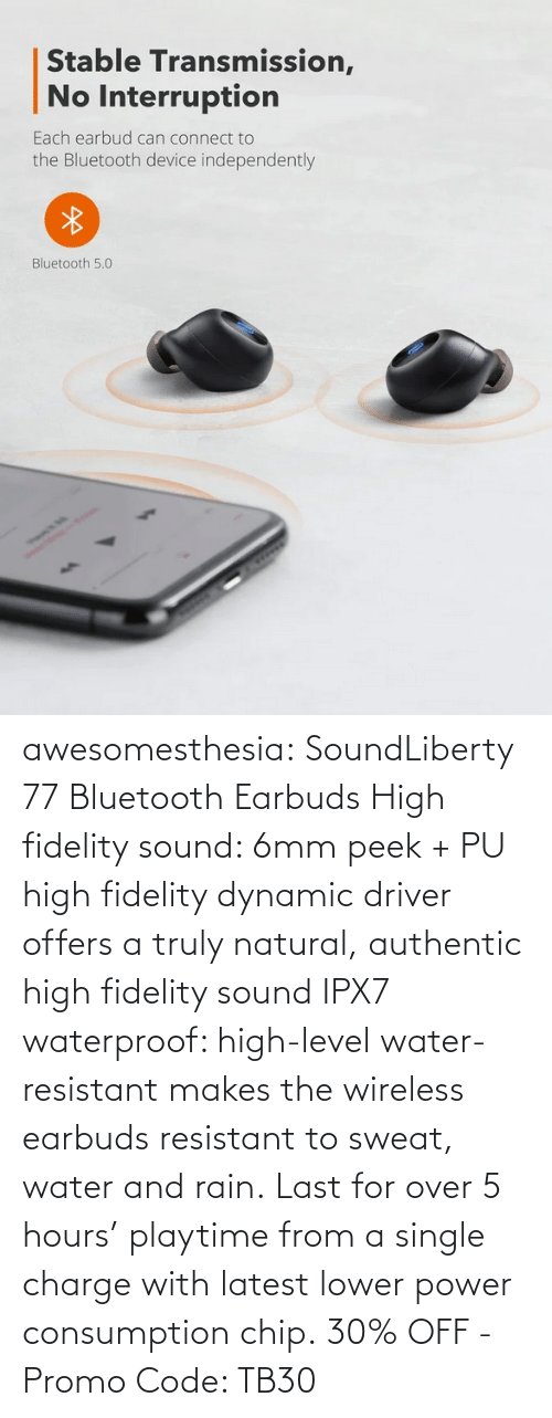 Bluetooth, Tumblr, and Blog: awesomesthesia: SoundLiberty 77 Bluetooth Earbuds High fidelity sound: 6mm peek + PU high fidelity dynamic driver offers a truly natural, authentic high fidelity sound IPX7 waterproof: high-level water-resistant makes the wireless earbuds resistant to sweat, water and rain. Last for over 5 hours' playtime from a single charge with latest lower power consumption chip. 30% OFF - Promo Code: TB30