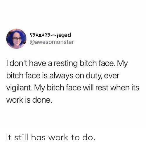 Bitch, Dank, and Work: @awesomonster  I don't have a resting bitch face. My  bitch face is always on duty, ever  vigilant. My bitch face will rest when its  work is done. It still has work to do.