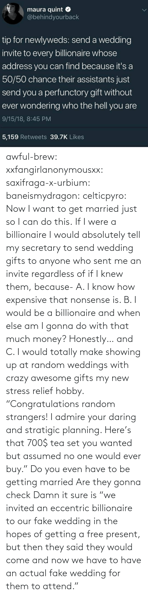 """Crazy, Fake, and Money: awful-brew:  xxfangirlanonymousxx:  saxifraga-x-urbium:  baneismydragon:  celticpyro: Now I want to get married just so I can do this.  If I were a billionaire I would absolutely tell my secretary to send wedding gifts to anyone who sent me an invite regardless of if I knew them, because- A. I know how expensive that nonsense is. B. I would be a billionaire and when else am I gonna do with that much money? Honestly… and C. I would totally make showing up at random weddings with crazy awesome gifts my new stress relief hobby. """"Congratulations random strangers! I admire your daring and stratigic planning. Here's that 700$ tea set you wanted but assumed no one would ever buy.""""   Do you even have to be getting married Are they gonna check   Damn it sure is  """"we invited an eccentric billionaire to our fake wedding in the hopes of getting a free present, but then they said they would come and now we have to have an actual fake wedding for them to attend."""""""