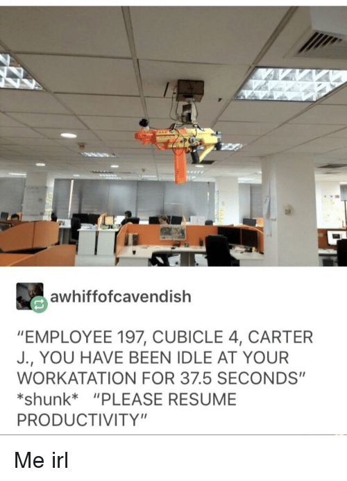 """Resume, Irl, and Me IRL: awhiffofcavendish  """"EMPLOYEE 197, CUBICLE 4, CARTER  J., YOU HAVE BEEN IDLE AT YOUR  WORKATATION FOR 37.5 SECONDS""""  *shunk """"PLEASE RESUME  PRODUCTIVITY"""" Me irl"""