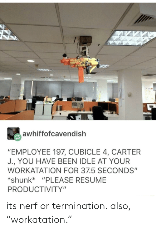 """Resume, Been, and Nerf: awhiffofcavendish  """"EMPLOYEE 197, CUBICLE 4, CARTER  J., YOU HAVE BEEN IDLE AT YOUR  WORKATATION FOR 37.5 SECONDS""""  *shunk """"PLEASE RESUME  PRODUCTIVITY"""" its nerf or termination. also, """"workatation."""""""