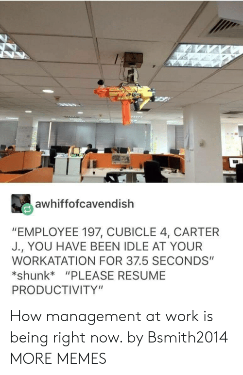 "Dank, Memes, and Target: awhiffofcavendish  ""EMPLOYEE 197, CUBICLE 4, CARTER  J., YOU HAVE BEEN IDLE AT YOUR  WORKATATION FOR 37.5 SECONDS""  shunk*""PLEASE RESUME  PRODUCTIVITY"" How management at work is being right now. by Bsmith2014 MORE MEMES"