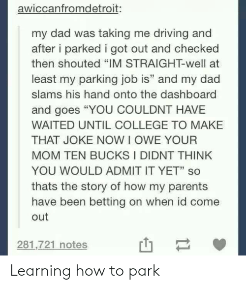"College, Dad, and Driving: awiccanfromdetroit:  my dad was taking me driving and  after i parked i got out and checked  then shouted ""IM STRAIGHT-well at  least my parking job is"" and my dad  slams his hand onto the dashboard  and goes ""YOU COULDNT HAVE  WAITED UNTIL COLLEGE TO MAKE  THAT JOKE NOW I OWE YOUR  MOM TEN BUCKS I DIDNT THINK  YOU WOULD ADMIT IT YET"" so  thats the story of how my parents  have been betting on when id come  out  281,721 notes Learning how to park"