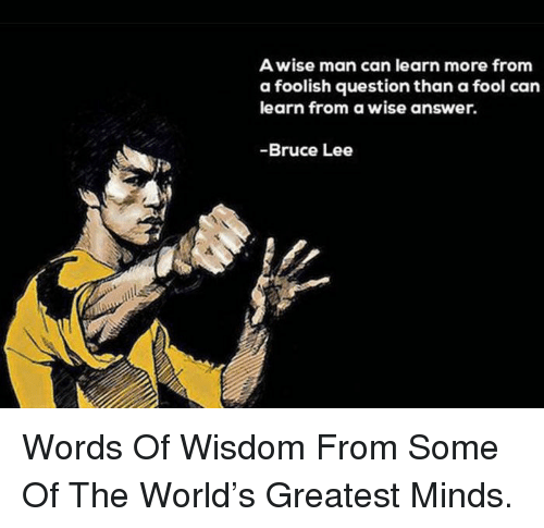 Awise Man Can Learn More From A Foolish Question Than A Fool Can