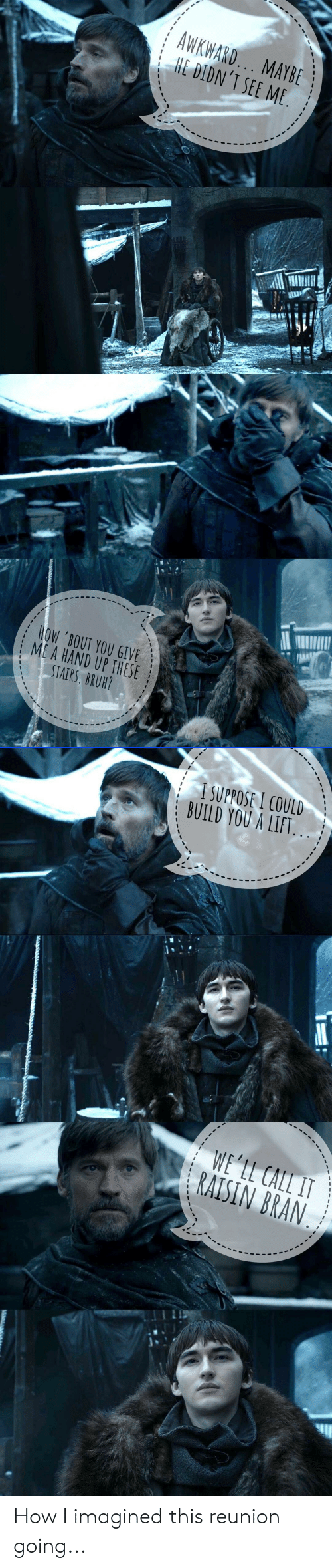 Bruh, Awkward, and Bran: AWKWARD.. MAYBE  i HE IDN'T SEE ME  HOW BOUT YOU GIVE  : ME A HAND UP THESE  STAIRS, BRUH?  | |SUPPOSE!COULD  : BUILD YOU A LIFT. .  RAISIN BRAN  1. How I imagined this reunion going...