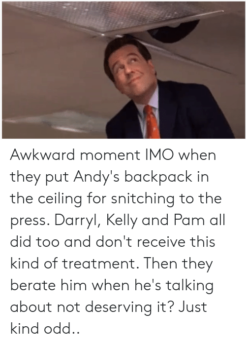 The Office, Awkward, and Awkward Moment: Awkward moment IMO when they put Andy's backpack in the ceiling for snitching to the press. Darryl, Kelly and Pam all did too and don't receive this kind of treatment. Then they berate him when he's talking about not deserving it? Just kind odd..