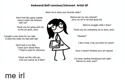 Hentai, Introvert, and Nsfw: Awkward/Self-concious/Introvert Artist GF  Want me to draw your favorite waifu?  Wanna see my new artwork?  Idon't feel like going outside  wanna watch old cartoons  sorry my art is not that good yet  with me?  Want to snuggle while I draw?  Thank you for going with me  to the art store, anon  Thank you for moticating me to draw, anon  I bought a new dress for our date  *blushes  D-does this make my hips look big?  I like X kink, d-do you think it's weird?  Don't look in my files.  I have porn saved there.  T-they're used for reference  Sorry I haven't finished your art request  Check out this nsfw pic,  d-do you wanna try it later?  I've been reading hentai/yaoi last night..  Wanna try anal, anon?