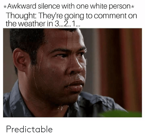 Reddit, Awkward, and The Weather: Awkward silence with one white person  Thought: They're going to comment on  the weather in 3..2.1.. Predictable
