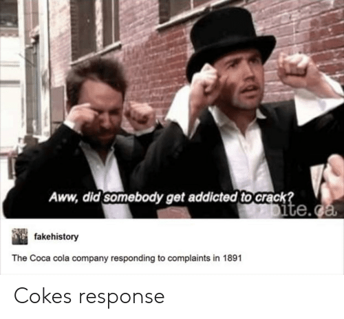 Aww, Coca-Cola, and Addicted: Aww, did somebody get addicted to crack  ite.  fakehistory  The Coca cola company responding to complaints in 1891 Cokes response