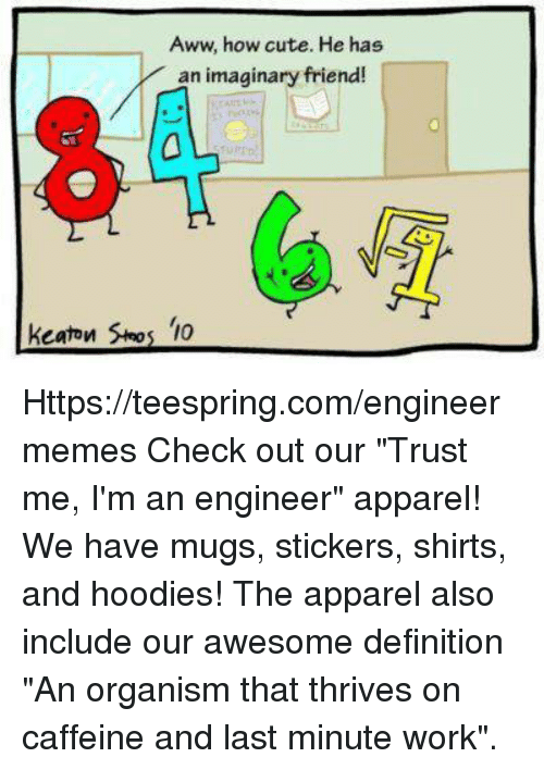 "Aww, Cute, and Work: Aww, how cute. He has  an imaginary friend!  keaton '10 Https://teespring.com/engineermemes  Check out our ""Trust me, I'm an engineer"" apparel! We have mugs, stickers, shirts, and hoodies! The apparel also include our awesome definition ""An organism that thrives on caffeine and last minute work""."
