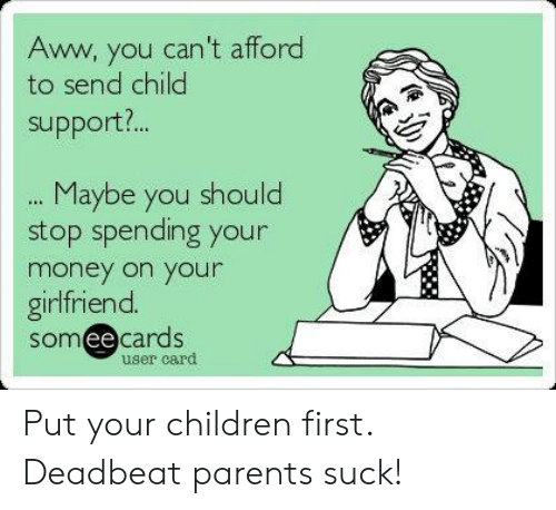 Aww, Child Support, and Children: Aww, you can't afford  to send child  support?  .. Maybe you should  stop spending your  money on your  girlfriend  someecards  ее  user card Put your children first. Deadbeat parents suck!