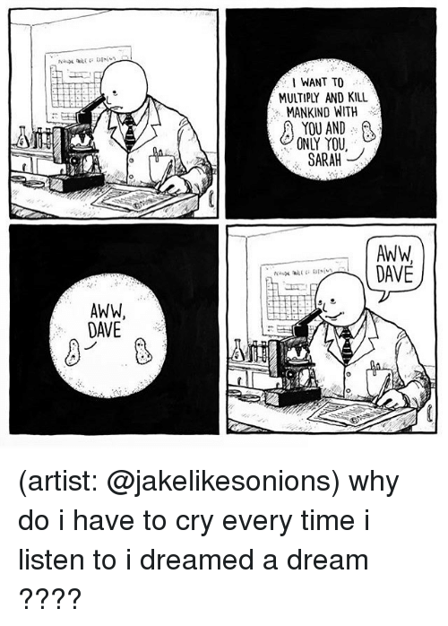 A Dream, Aww, and Memes: AWWA  DAVE  I WANT TO  MULTIPLY AND KILL  MANKIND WITH  YOU AND  ONIY YOU,  SARAH  AWW,  DAVE (artist: @jakelikesonions) why do i have to cry every time i listen to i dreamed a dream ????