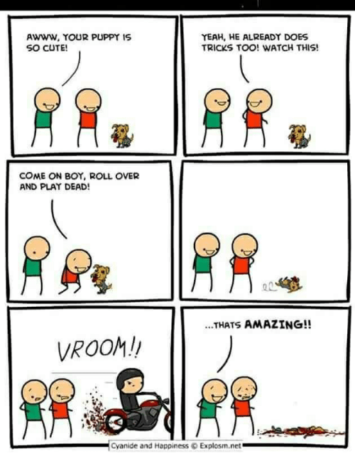 Cute, Yeah, and Cyanide and Happiness: AWWW, YOUR PUPPY 1S  SO CUTE!  YEAH, HE ALREADY DOES  TRICKS TOO! WATCH THIS!  COME ON BOY, ROLL OVER  AND PLAY DEAD!  ...THATS AMAZING!!  VROOM!!  Cyanide and Happiness  Explosm.net