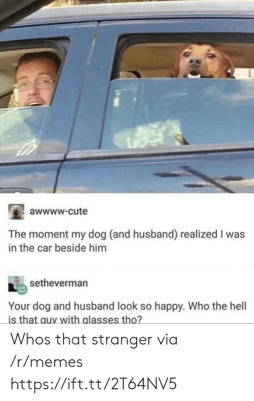 Cute, Memes, and Glasses: awwww-cute  The moment my dog (and husband) realized I was  in the car beside him  setheverman  Your dog and husband look so happy. Who the hell  is that auy with glasses tho? Whos that stranger via /r/memes https://ift.tt/2T64NV5