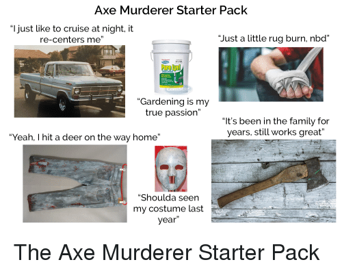 """Deer, Family, and Starter Packs: Axe Murderer Starter Pack  """"l just like to cruise at night, it  re-centers me""""  """"Just a little rug burn, nbd""""  RAIN OPENER  NEW! Bead Size  -ed Formula  """"Gardening is my  true passion""""  """"It's been in the family for  years, still works great""""  Yeah, I hit a deer on the way home""""  Shoulda seen  my costume last  year"""""""