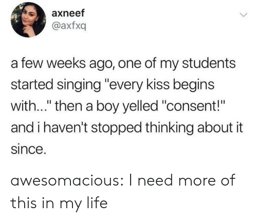 "Life, Singing, and Tumblr: axneef  @axfxq  a few weeks ago, one of my students  started singing ""every kiss begins  with..."" then a boy yelled ""consent!""  and i haven't stopped thinking about it  since awesomacious:  I need more of this in my life"