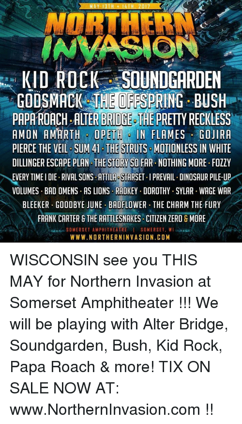 Dinosaur, Memes, and Zero: AY 13 TH 14  NORTHERN  INVASIONS  KID ROCK SOUNDGARDEN  GODSMACK THEOFFSPRING BUSH  PAPATROACH, ALTER BRIDGE THE  PRETTYRECKLESS  AMON AMARTH OPETH IN FLAMES GOJIRA  PIERCE THE VEIL SUM 41 THE  STRUTS MOTIONLESS IN WHITE  DILLINGER ESCAPE PLAN THE STORY SO FAR. NOTHING MORE. FOZZY  EVERY TIMEIDIE RIVAL SONS ATTILA STARSET.IPREVAIL. DINOSAUR PILE-UP  VOLUMES BAD OMENS. AS LIONS RADKEY. DOROTHY.SYLAR WAGE WAR  BLEEKER GOODBYE JUNE BADFLOWER THE CHARM THE FURY  FRANK CARTER G THE RATTLESNAKES CITIZEN ZERO & MORE  SOMERSET AMPHITHEATRE I SOMERSET, WI  WWW.NORTHERNINVASION.COM WISCONSIN see you THIS MAY for Northern Invasion at Somerset Amphitheater !!! We will be playing with Alter Bridge, Soundgarden, Bush, Kid Rock, Papa Roach & more! TIX ON SALE NOW AT: www.NorthernInvasion.com !!