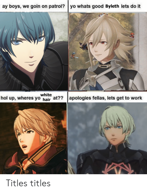 Yo, Work, and Good: ay boys, we goin on patrol? yo whats good Byleth lets do it  white  hol up, wheres yo hair at?? apologies fellas, lets get to work Titles titles