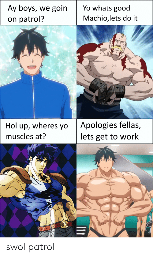 Anime, Yo, and Work: Ay boys, we goin  Yo whats good  Machio,lets do it  on patrol?  Apologies fellas,  lets get to work  Hol up, wheres yo  muscles at? swol patrol