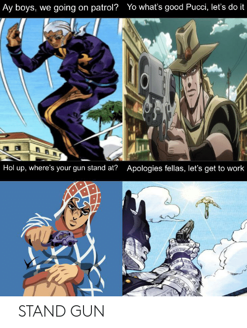 Yo, Work, and Good: Ay boys, we going on patrol? Yo what's good Pucci, let's do it  Apologies fellas, let's get to work  Hol up, where's your gun stand at?  TGA 「STAND GUN」