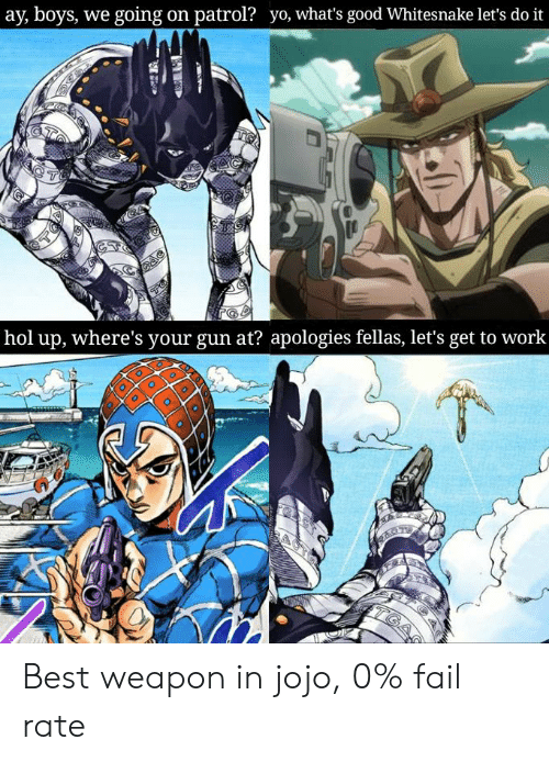 Fail, Yo, and Work: ay, boys, we going on patrol? yo, what's good Whitesnake let's do it  hol up, where's your gun at? apologies fellas, let's get to work Best weapon in jojo, 0% fail rate