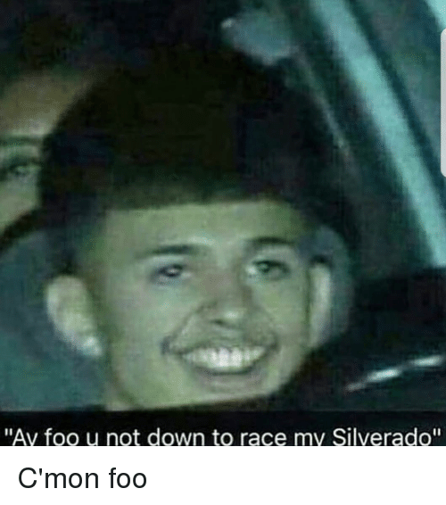 ay foo u not down to race my silverado cmon 32442806 ay foo u not down to race my silverado c'mon foo dank meme on me me