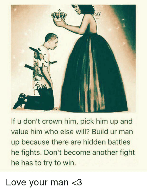 Ay If U Don T Crown Him Pick Him Up And Value Him Who Else Will Build Ur Man Up Because There Are Hidden Battles He Fights Don T Become Another Fight He Has
