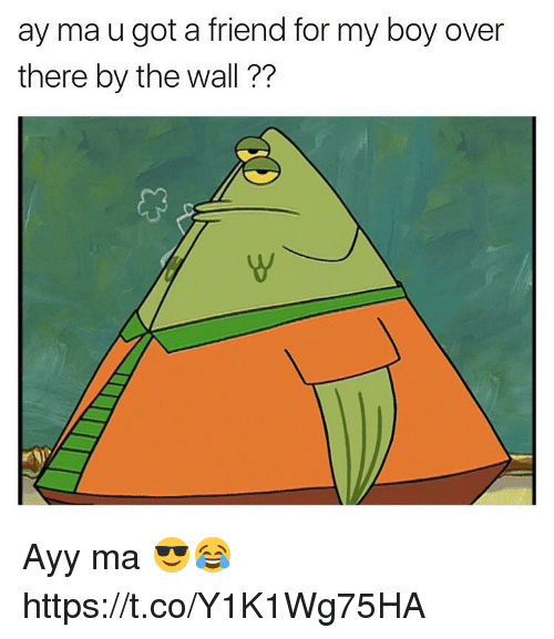 Boy, Got, and The Wall: ay ma u got a friend for my boy over  there by the wall ?? Ayy ma 😎😂 https://t.co/Y1K1Wg75HA