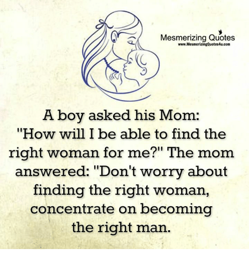 "Memes, Quotes, and Mom: AY Mesmerizing Quotes  www.MesmerizingQuotes4u.com  A boy asked his Mom  ""How will I be able to find the  right woman for me?"" The mom  answered: ""Don't worry about  finding the right woman,  concentrate on becoming  the right man."
