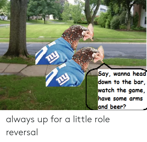 Ay Wanna Hed Down to the Bar Watch the Game Have Some Arms and Beer? Always  Up for a Little Role Reversal | Beer Meme on ME.ME