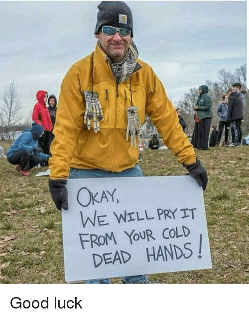 Memes, Good, and Cold: AY  WE WELL PRYIT  FROM YOUR COLD  DEAD HANDS! Good luck
