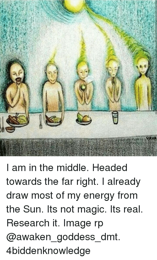 Energy, Head, and Memes: AYA  ,e I am in the middle. Headed towards the far right. I already draw most of my energy from the Sun. Its not magic. Its real. Research it. Image rp @awaken_goddess_dmt. 4biddenknowledge