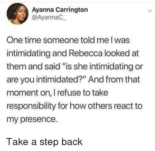 """Time, Responsibility, and Back: Ayanna Carrington  @AyannaC  One time someone told me I was  intimidating and Rebecca looked at  them and said """"is she intimidating or  are you intimidated?"""" And from that  moment on, I refuse to take  responsibility for how others react to  my presence. Take a step back"""