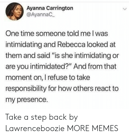 """Dank, Memes, and Target: Ayanna Carrington  @AyannaC  One time someone told me I was  intimidating and Rebecca looked at  them and said """"is she intimidating or  are you intimidated?"""" And from that  moment on, I refuse to take  responsibility for how others react to  my presence. Take a step back by Lawrenceboozie MORE MEMES"""
