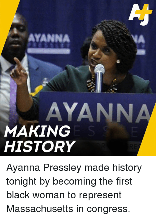 Memes, Black, and History: AYANNA  VA  AYANNA  MAKING  HISTORY Ayanna Pressley made history tonight by becoming the first black woman to represent Massachusetts in congress.