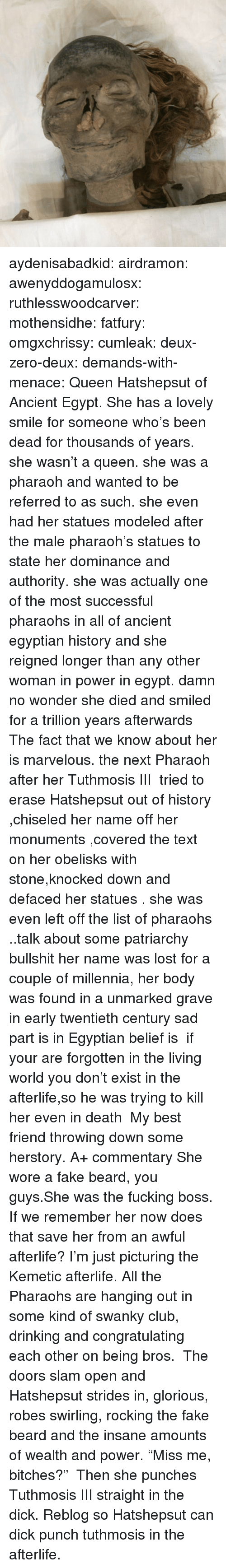 "Beard, Best Friend, and Club: aydenisabadkid: airdramon:  awenyddogamulosx:  ruthlesswoodcarver:  mothensidhe:  fatfury:  omgxchrissy:  cumleak:  deux-zero-deux:  demands-with-menace:  Queen Hatshepsut of Ancient Egypt. She has a lovely smile for someone who's been dead for thousands of years.  she wasn't a queen. she was a pharaoh and wanted to be referred to as such. she even had her statues modeled after the male pharaoh's statues to state her dominance and authority. she was actually one of the most successful pharaohs in all of ancient egyptian history and she reigned longer than any other woman in power in egypt.  damn no wonder she died and smiled for a trillion years afterwards  The fact that we know about her is marvelous. the next Pharaoh after her Tuthmosis III  tried to erase Hatshepsut out of history ,chiseled her name off her monuments ,covered the text on her obelisks with stone,knocked down and defaced her statues . she was even left off the list of pharaohs ..talk about some patriarchy bullshit her name was lost for a couple of millennia, her body was found in a unmarked grave  in early twentieth century sad part is in Egyptian belief is  if your are forgotten in the living world you don't exist in the afterlife,so he was trying to kill her even in death   My best friend throwing down some herstory. A+ commentary  She wore a fake beard, you guys.She was the fucking boss.  If we remember her now does that save her from an awful afterlife?  I'm just picturing the Kemetic afterlife. All the Pharaohs are hanging out in some kind of swanky club, drinking and congratulating each other on being bros.  The doors slam open and Hatshepsut strides in, glorious, robes swirling, rocking the fake beard and the insane amounts of wealth and power. ""Miss me, bitches?""   Then she punches Tuthmosis III straight in the dick.   Reblog so Hatshepsut can dick punch tuthmosis in the afterlife."
