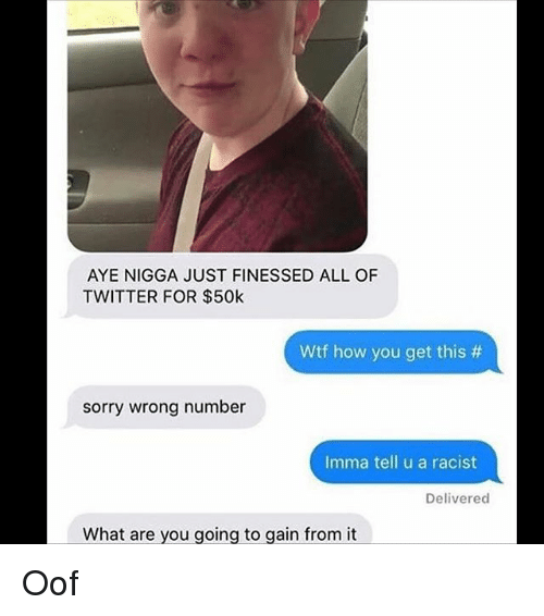 Memes, Sorry, and Twitter: AYE NIGGA JUST FINESSED ALL OF  TWITTER FOR $50k  Wtf how you get this #  sorry wrong number  Imma tell u a racist  Delivered  What are vou going to gain from it Oof