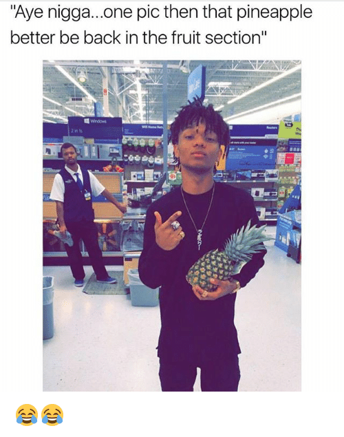 "Funny, Pineapple, and Back: ""Aye nigga...one pic then that pineapple  better be back in the fruit section"" 😂😂"