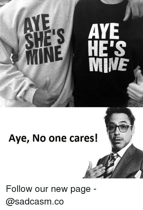Memes, 🤖, and Page: AYE  SHE'S  MINE  AYE  HE'S  MINE  Aye, No one cares! Follow our new page - @sadcasm.co